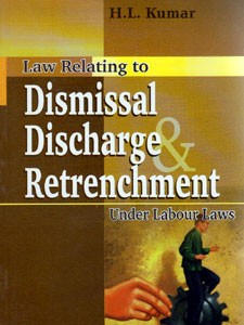 LAW RELATING TO DISMISSAL DISCHARGE & RETRENCHMENT UNDER LABOUR LAWS